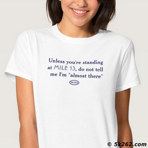 "funny half marathon running shirt image: Unless you're standing at Mile 13, do not tell me I am ""almost there"""