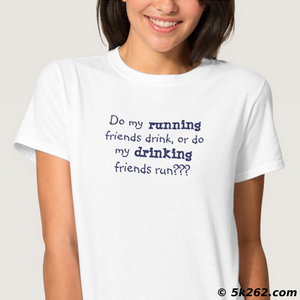 funny running shirt picture: Do my running friends drink or do my drinking friends run