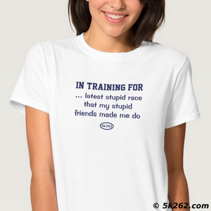 runnig shirt graphic: In training for [latest stupid race that my stupid friends made me do]