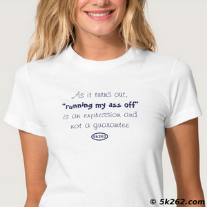 "fun running shirt image: As it turns out, ""running my ass off"" is an expression and not a guarantee."