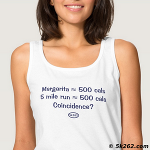 funny running shirt picture: Margarita = 500 calories. 5 mile run = 500 calories. Coincidence?