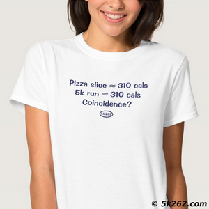 funny running shirt image: Pizza slice = 310 calories. 5k run = 310 calories. Coincidence?